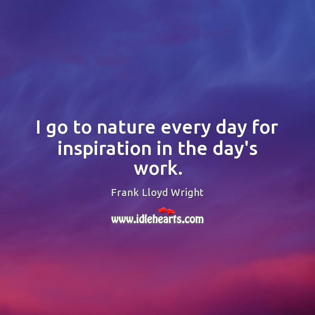 I go to nature every day for inspiration in the day's work. Frank Lloyd Wright Picture Quote