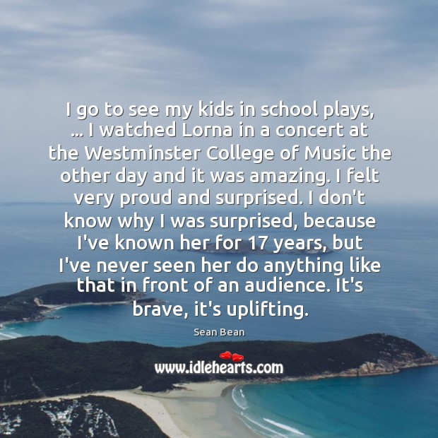I go to see my kids in school plays, … I watched Lorna Sean Bean Picture Quote
