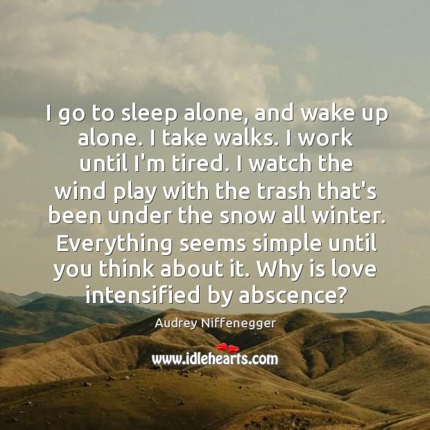 I go to sleep alone, and wake up alone. I take walks. Image