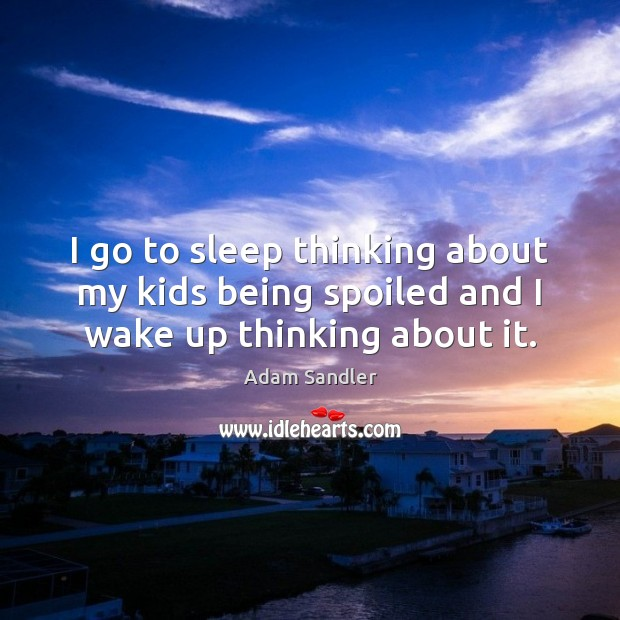 I go to sleep thinking about my kids being spoiled and I wake up thinking about it. Adam Sandler Picture Quote
