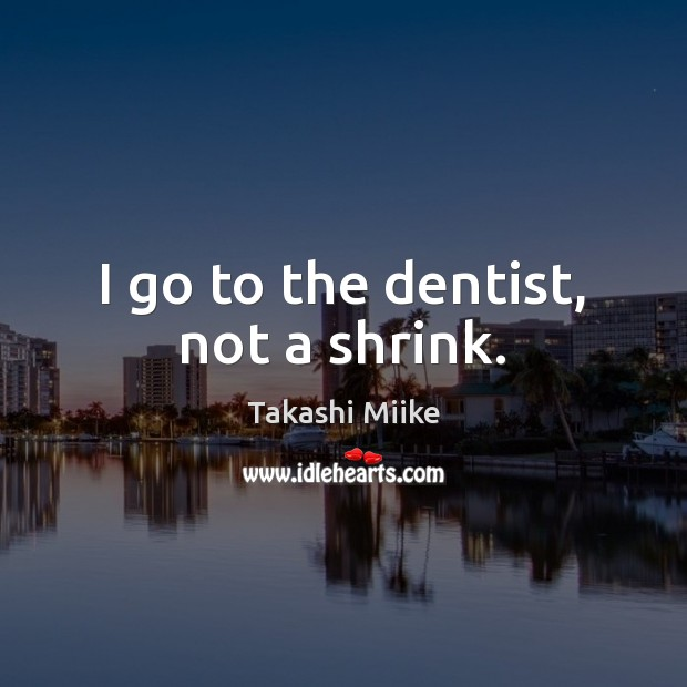 Image, I go to the dentist, not a shrink.
