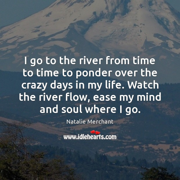 I go to the river from time to time to ponder over Natalie Merchant Picture Quote
