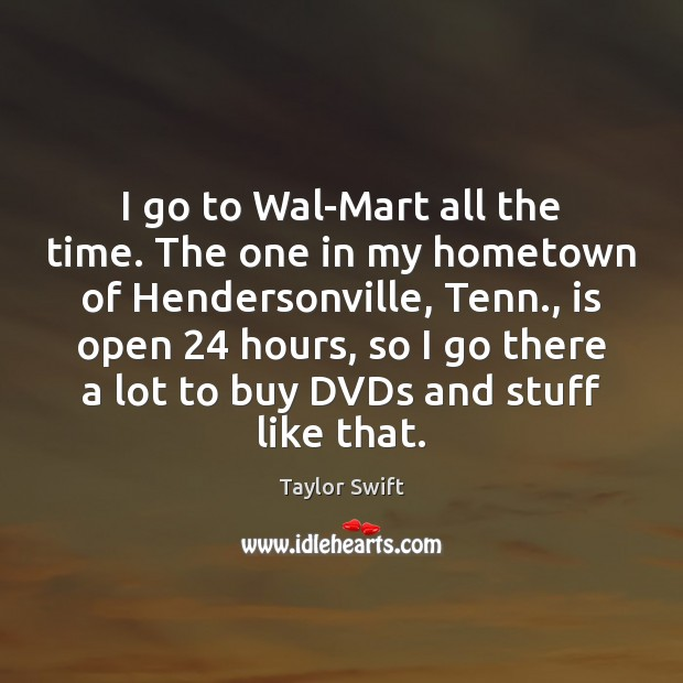 I go to Wal-Mart all the time. The one in my hometown Taylor Swift Picture Quote