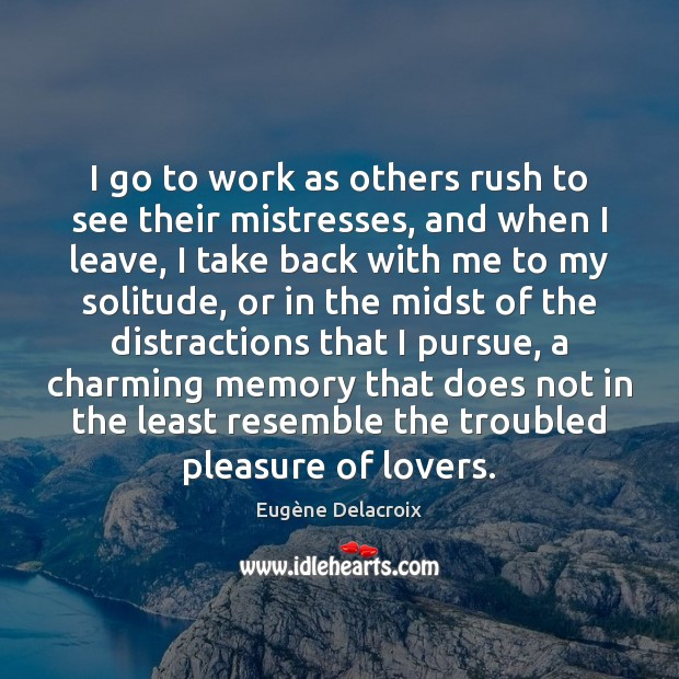 I go to work as others rush to see their mistresses, and Eugène Delacroix Picture Quote