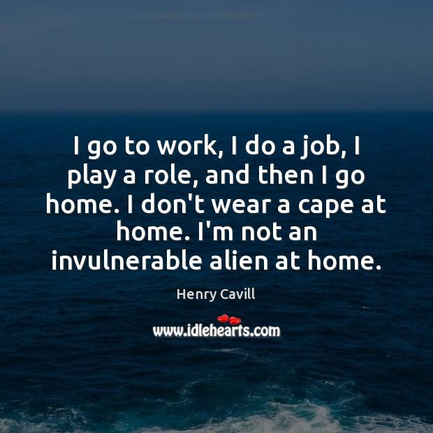 Image, I go to work, I do a job, I play a role,