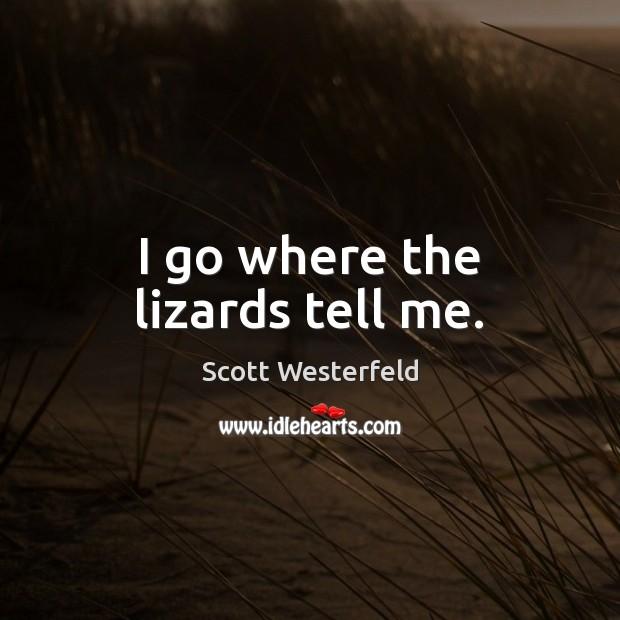 Image, I go where the lizards tell me.