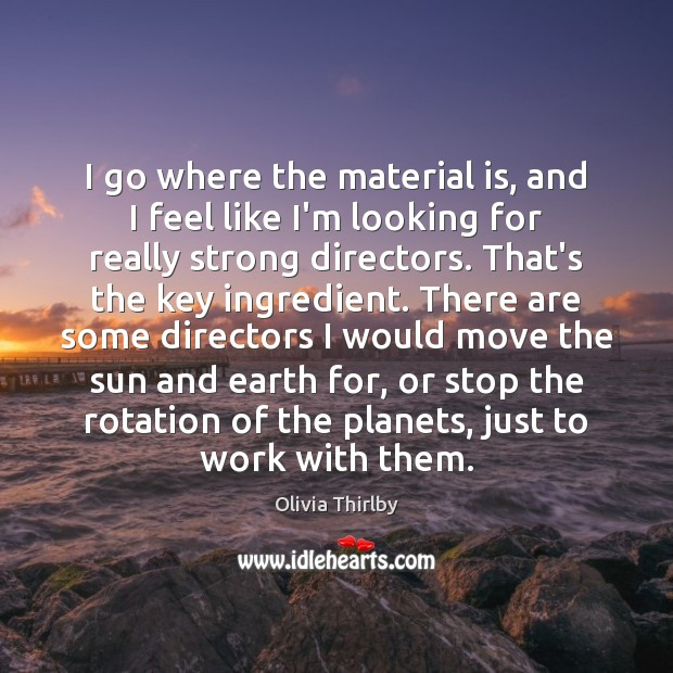 I go where the material is, and I feel like I'm looking Olivia Thirlby Picture Quote