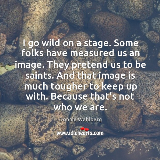 I go wild on a stage. Some folks have measured us an image. They pretend us to be saints. Donnie Wahlberg Picture Quote