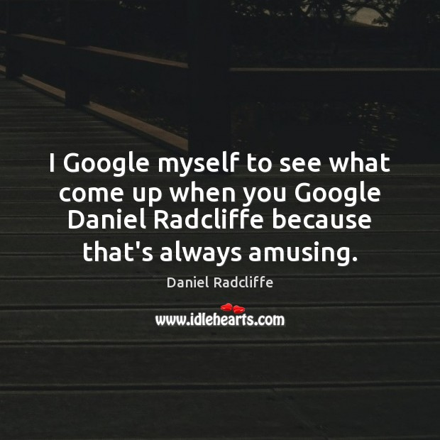 I Google myself to see what come up when you Google Daniel Daniel Radcliffe Picture Quote