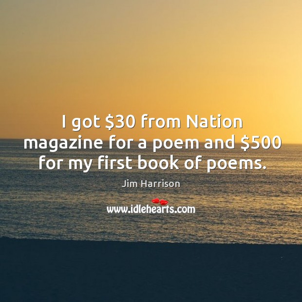 I got $30 from nation magazine for a poem and $500 for my first book of poems. Image