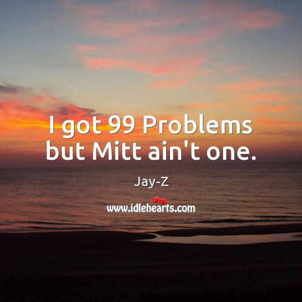 I got 99 Problems but Mitt ain't one. Jay-Z Picture Quote