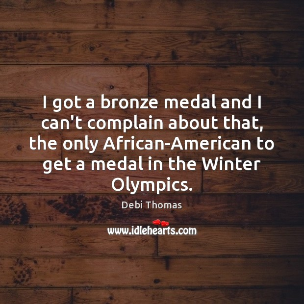 I got a bronze medal and I can't complain about that, the Debi Thomas Picture Quote