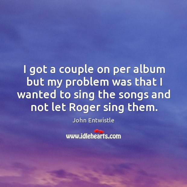 Image, I got a couple on per album but my problem was that I wanted to sing the songs and not let roger sing them.