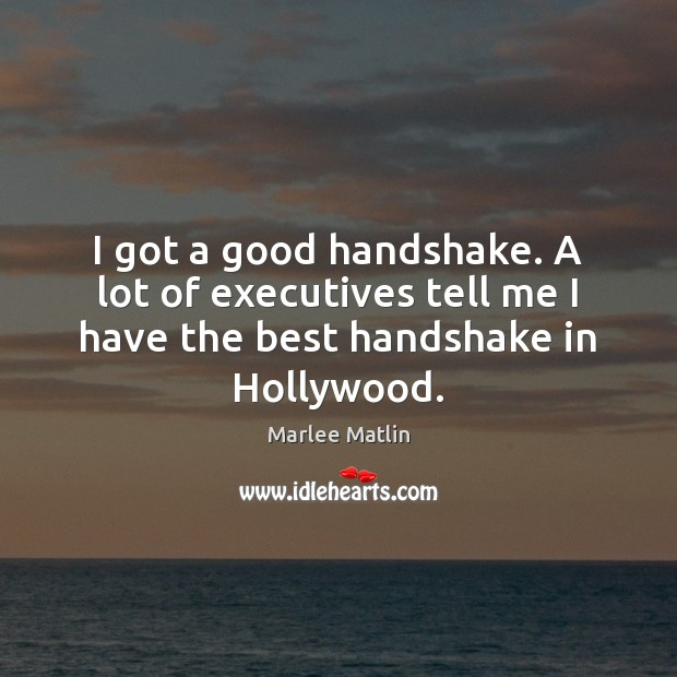 I got a good handshake. A lot of executives tell me I Marlee Matlin Picture Quote