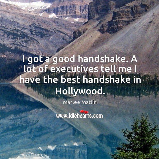 I got a good handshake. A lot of executives tell me I have the best handshake in hollywood. Marlee Matlin Picture Quote