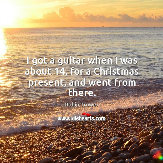 I got a guitar when I was about 14, for a christmas present, and went from there. Robin Trower Picture Quote