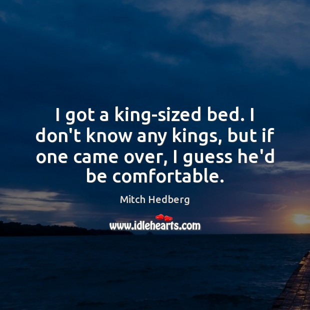 I got a king-sized bed. I don't know any kings, but if Mitch Hedberg Picture Quote