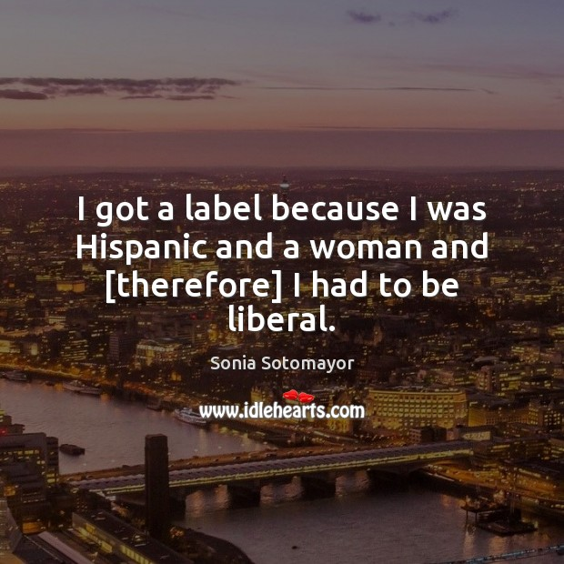 I got a label because I was Hispanic and a woman and [therefore] I had to be liberal. Image