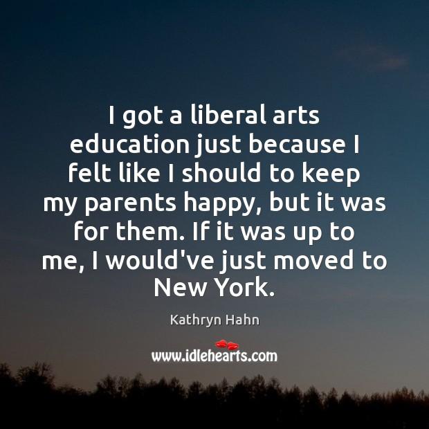 Image, I got a liberal arts education just because I felt like I