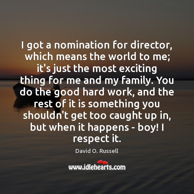 I got a nomination for director, which means the world to me; David O. Russell Picture Quote