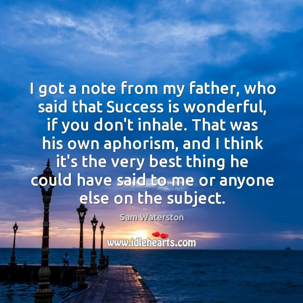 I got a note from my father, who said that Success is Sam Waterston Picture Quote
