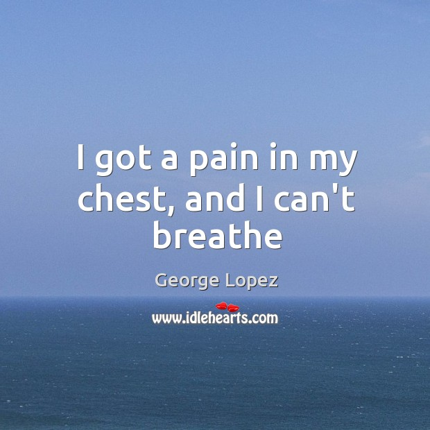 I got a pain in my chest, and I can't breathe George Lopez Picture Quote