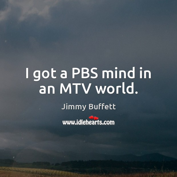 I got a PBS mind in an MTV world. Jimmy Buffett Picture Quote