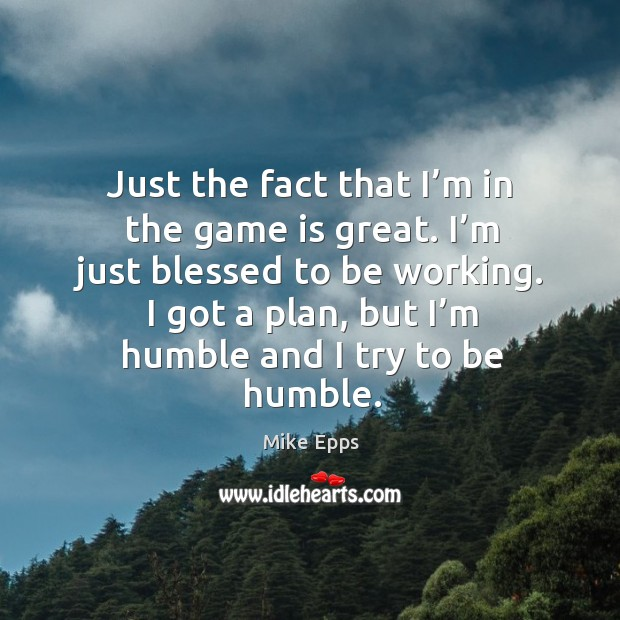 I got a plan, but I'm humble and I try to be humble. Mike Epps Picture Quote