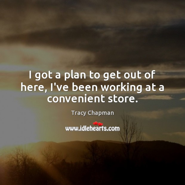 I got a plan to get out of here, I've been working at a convenient store. Plan Quotes Image
