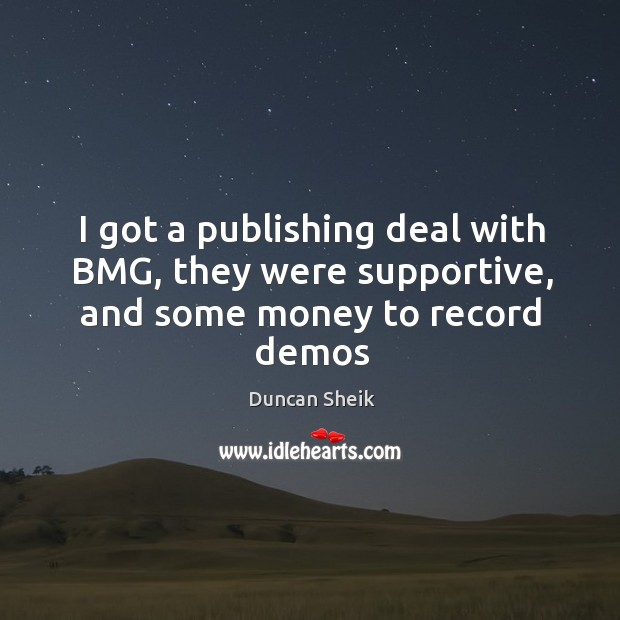I got a publishing deal with BMG, they were supportive, and some money to record demos Duncan Sheik Picture Quote