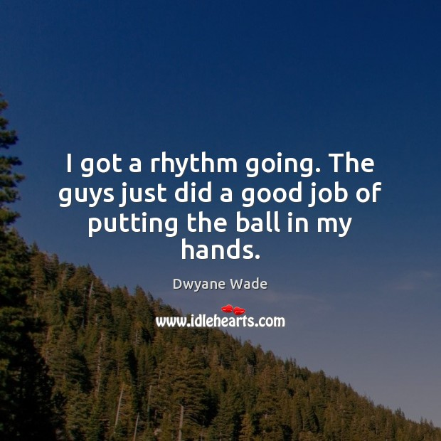 I got a rhythm going. The guys just did a good job of putting the ball in my hands. Dwyane Wade Picture Quote