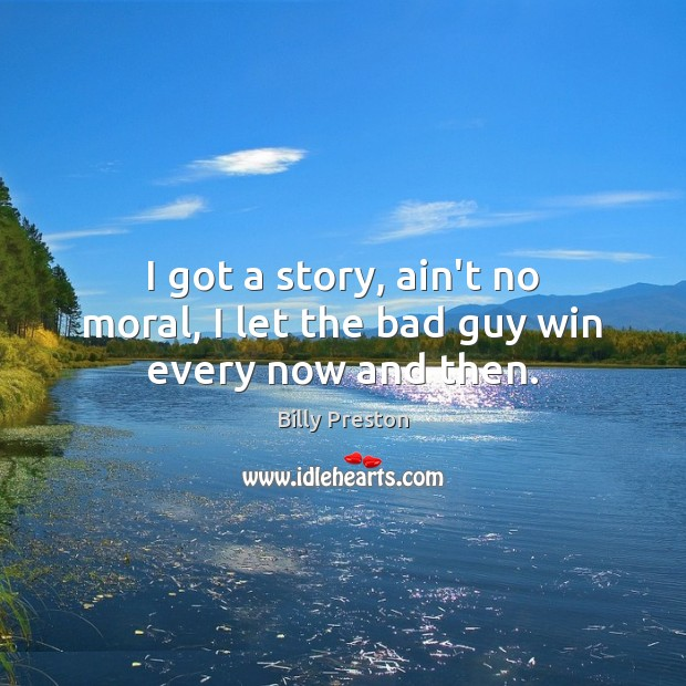 I got a story, ain't no moral, I let the bad guy win every now and then. Image