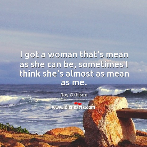 I got a woman that's mean as she can be, sometimes I think she's almost as mean as me. Image