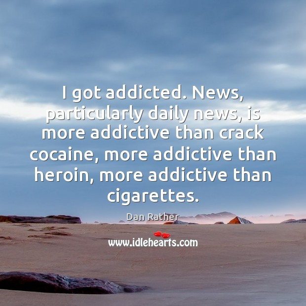 Image, I got addicted. News, particularly daily news, is more addictive than crack