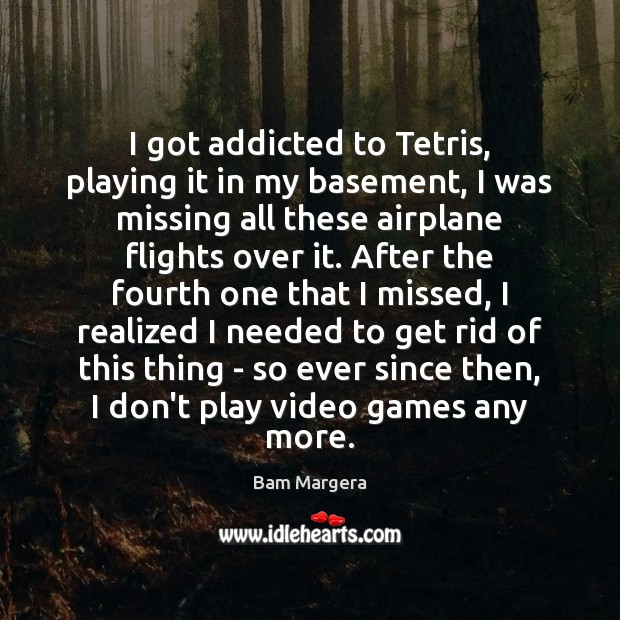 I got addicted to Tetris, playing it in my basement, I was Bam Margera Picture Quote