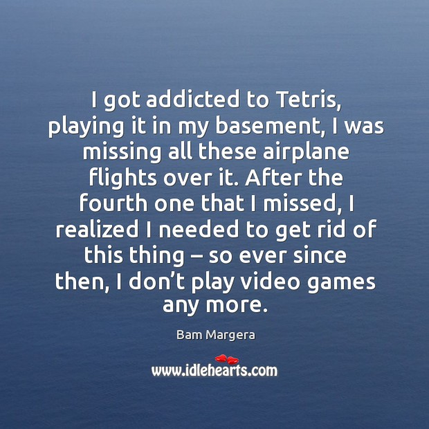 I got addicted to tetris, playing it in my basement, I was missing all these airplane flights over it. Bam Margera Picture Quote
