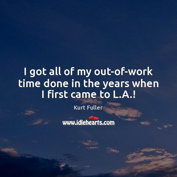 I got all of my out-of-work time done in the years when I first came to L.A.! Kurt Fuller Picture Quote