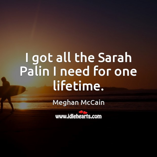 I got all the Sarah Palin I need for one lifetime. Image