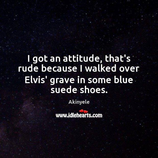 Image, I got an attitude, that's rude because I walked over Elvis' grave