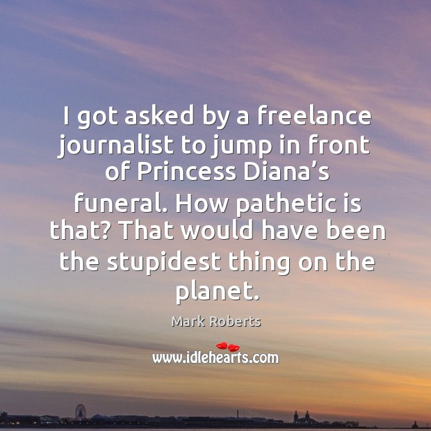 I got asked by a freelance journalist to jump in front of princess diana's funeral. Mark Roberts Picture Quote
