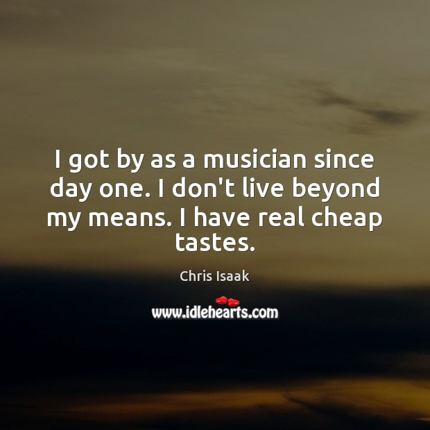 I got by as a musician since day one. I don't live Chris Isaak Picture Quote