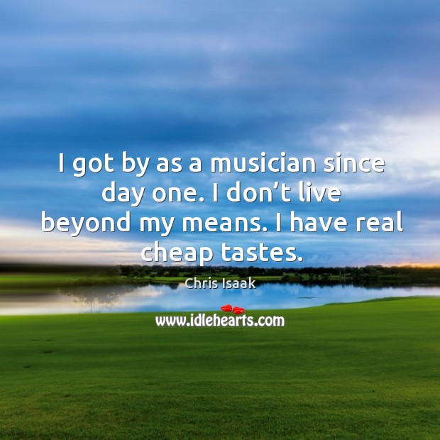 I got by as a musician since day one. I don't live beyond my means. I have real cheap tastes. Chris Isaak Picture Quote