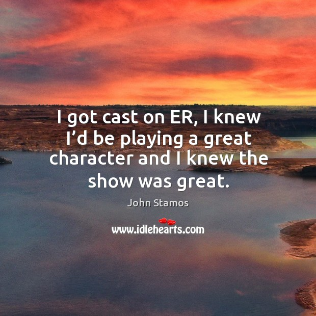 I got cast on er, I knew I'd be playing a great character and I knew the show was great. Image