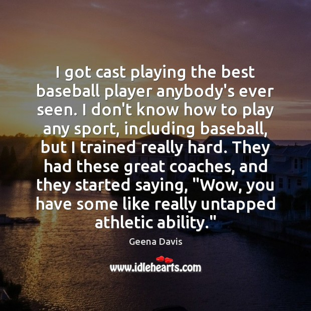 I got cast playing the best baseball player anybody's ever seen. I Geena Davis Picture Quote