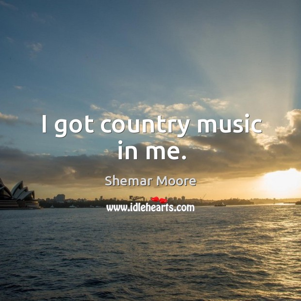 I got country music in me. Image