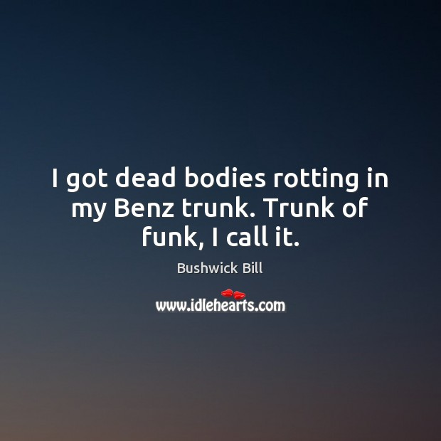 I got dead bodies rotting in my Benz trunk. Trunk of funk, I call it. Image