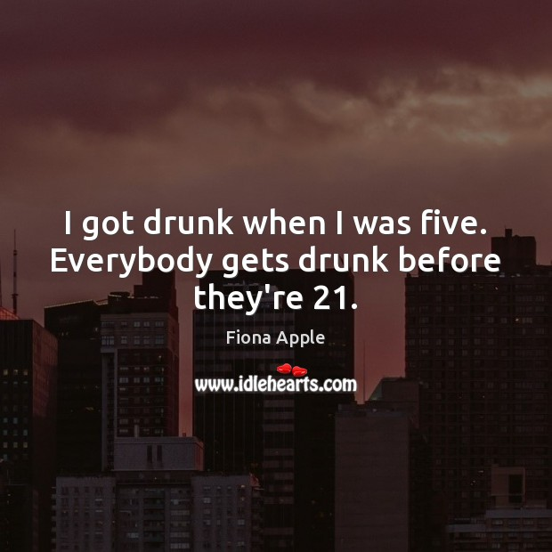 I got drunk when I was five. Everybody gets drunk before they're 21. Fiona Apple Picture Quote