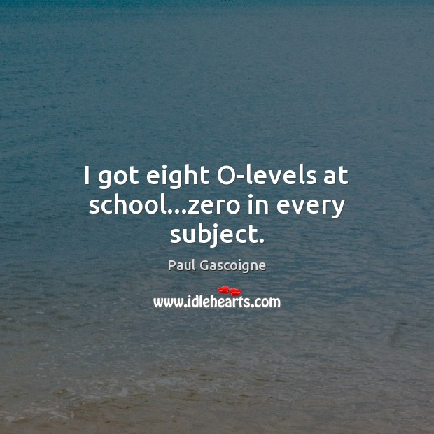 I got eight O-levels at school…zero in every subject. Paul Gascoigne Picture Quote