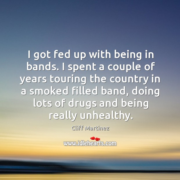 I got fed up with being in bands. I spent a couple of years touring the country in a smoked Image