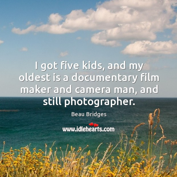 I got five kids, and my oldest is a documentary film maker and camera man, and still photographer. Beau Bridges Picture Quote